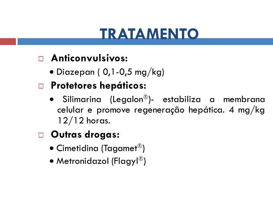 TRATAMENTO  Anticonvulsivos:  Diazepan ( 0,1-0,5 mg/kg)  Protetores hepáticos:  Silimarina (Legalon  )- estabiliza a membrana celular e promove regeneração hepática.