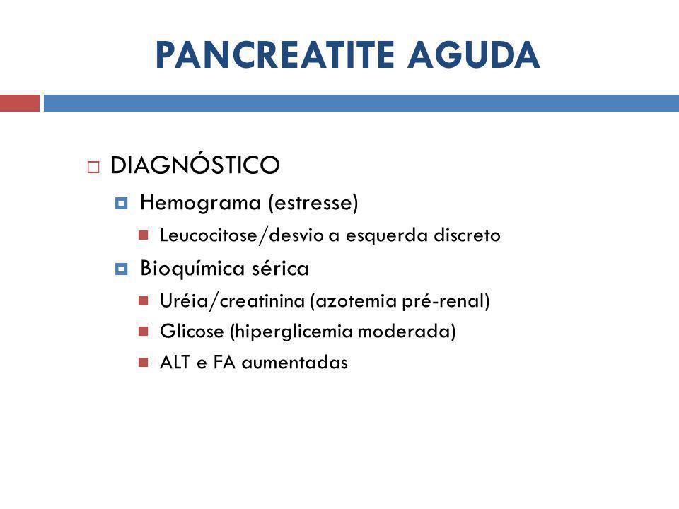  DIAGNÓSTICO  Hemograma (estresse) Leucocitose/desvio a esquerda discreto  Bioquímica sérica Uréia/creatinina (azotemia pré-renal) Glicose (hipergl