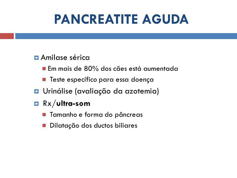 PANCREATITE AGUDA  Amilase sérica Em mais de 80% dos cães está aumentada Teste específico para essa doença  Urinálise (avaliação da azotemia)  Rx/ultra-som Tamanho e forma do pâncreas Dilatação dos ductos biliares