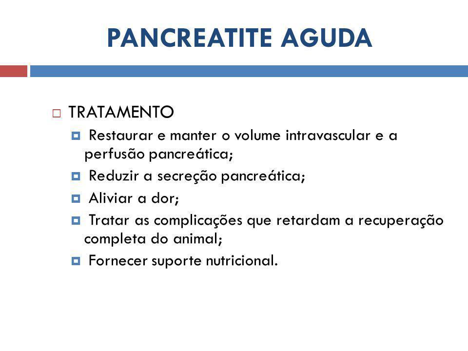 PANCREATITE AGUDA  TRATAMENTO  Restaurar e manter o volume intravascular e a perfusão pancreática;  Reduzir a secreção pancreática;  Aliviar a dor;  Tratar as complicações que retardam a recuperação completa do animal;  Fornecer suporte nutricional.