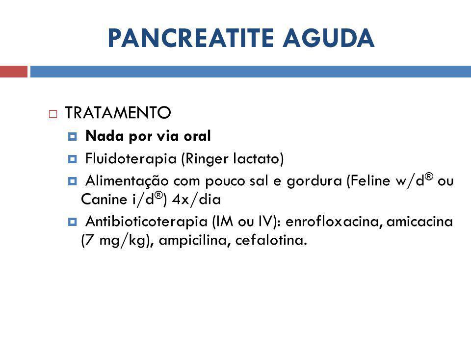 PANCREATITE AGUDA  TRATAMENTO  Nada por via oral  Fluidoterapia (Ringer lactato)  Alimentação com pouco sal e gordura (Feline w/d ® ou Canine i/d