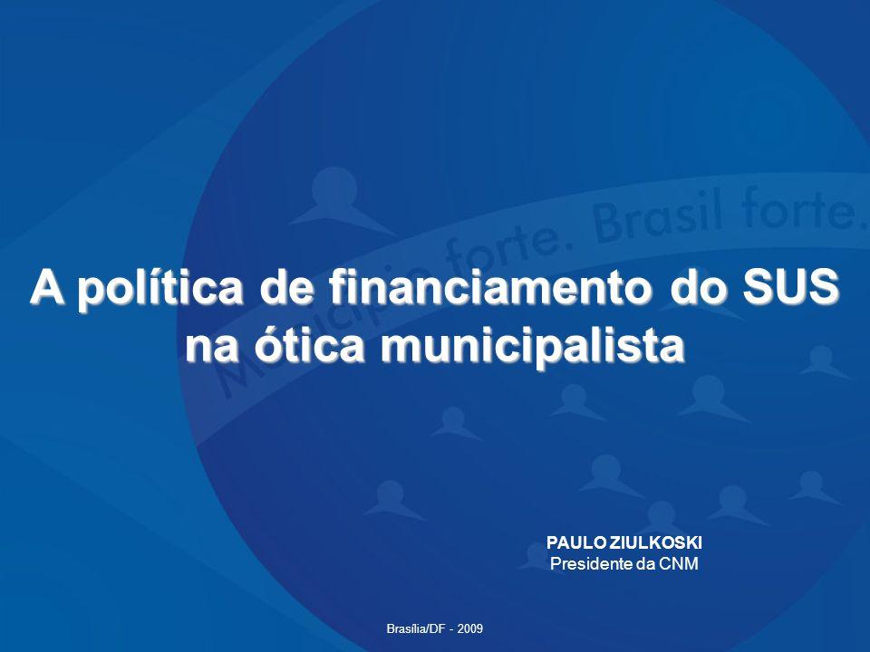 A política de financiamento do SUS na ótica municipalista PAULO ZIULKOSKI Presidente da CNM Brasília/DF - 2009