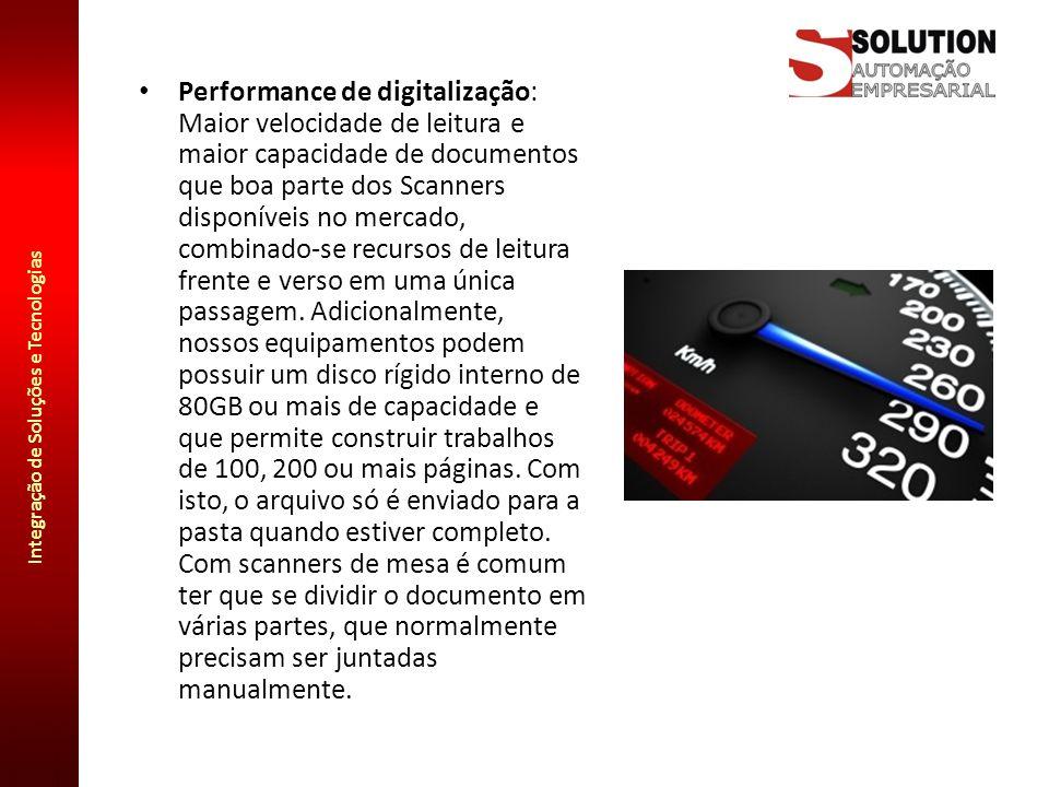 Integração de Soluções e Tecnologias Performance de digitalização: Maior velocidade de leitura e maior capacidade de documentos que boa parte dos Scan