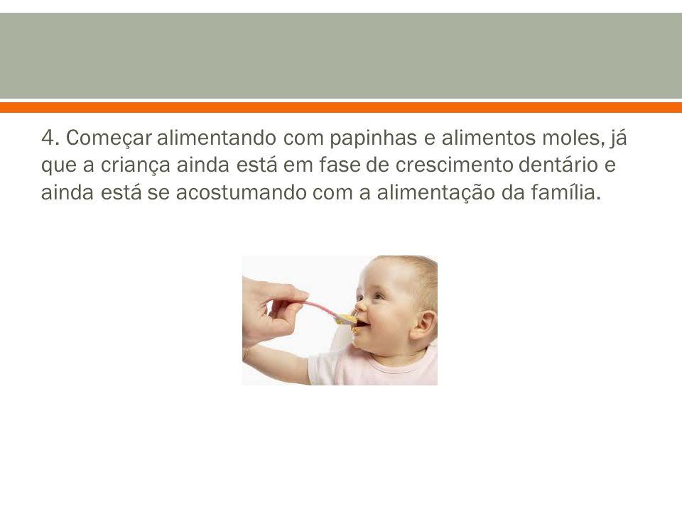 4. Começar alimentando com papinhas e alimentos moles, já que a criança ainda está em fase de crescimento dentário e ainda está se acostumando com a a