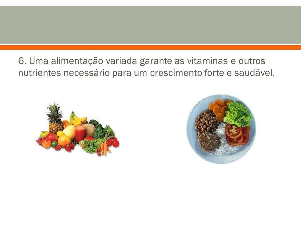 6. Uma alimentação variada garante as vitaminas e outros nutrientes necessário para um crescimento forte e saudável.