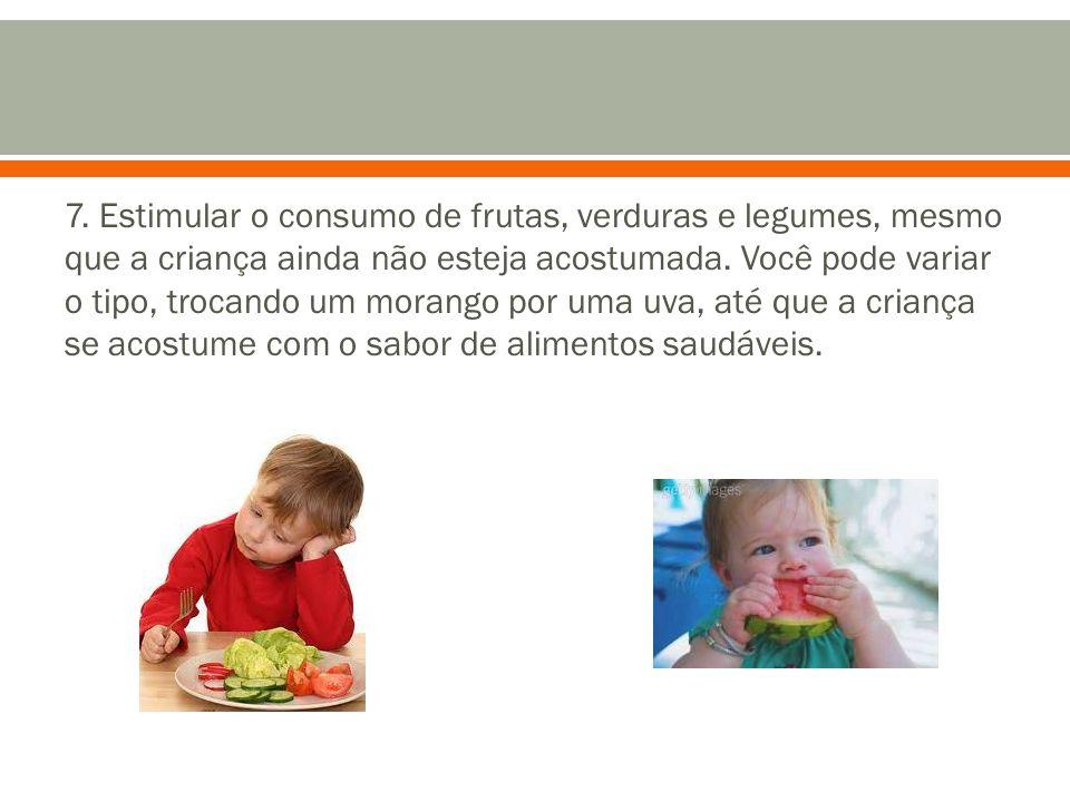 7. Estimular o consumo de frutas, verduras e legumes, mesmo que a criança ainda não esteja acostumada. Você pode variar o tipo, trocando um morango po