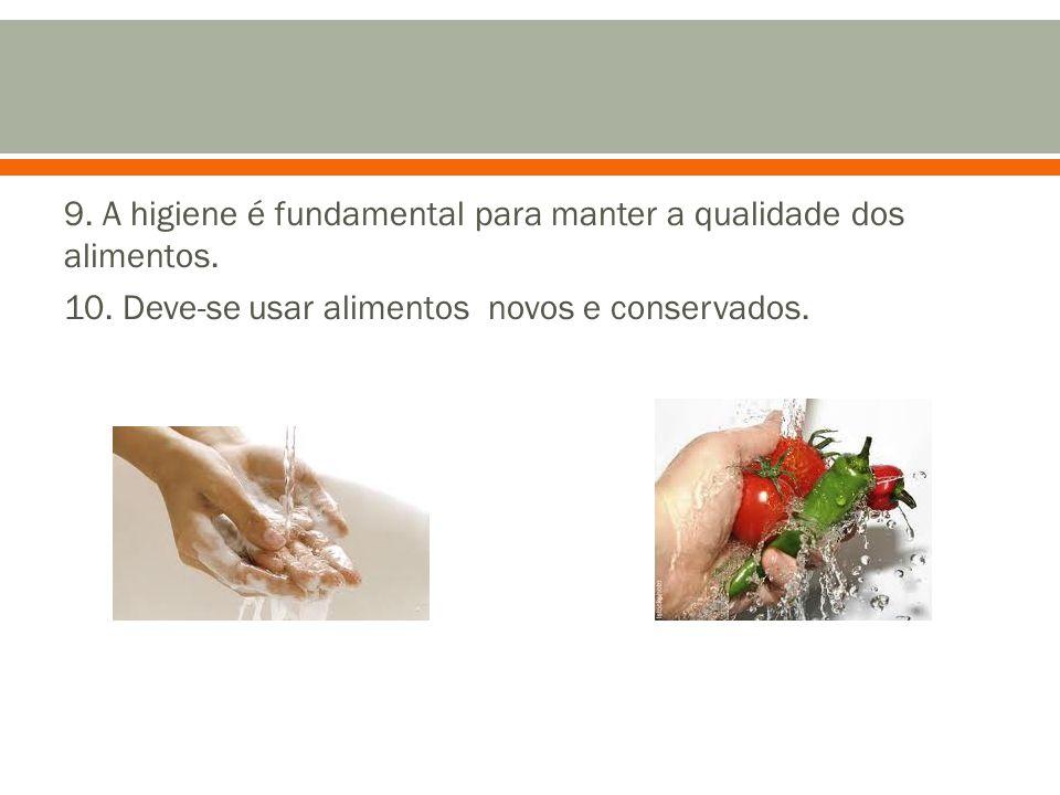 9. A higiene é fundamental para manter a qualidade dos alimentos. 10. Deve-se usar alimentos novos e conservados.