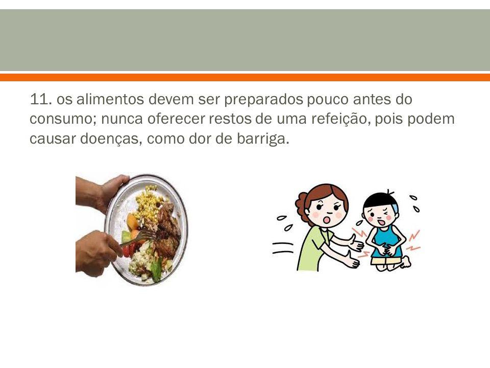 11. os alimentos devem ser preparados pouco antes do consumo; nunca oferecer restos de uma refeição, pois podem causar doenças, como dor de barriga.