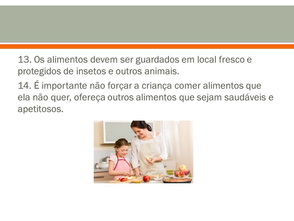 13. Os alimentos devem ser guardados em local fresco e protegidos de insetos e outros animais. 14. É importante não forçar a criança comer alimentos q