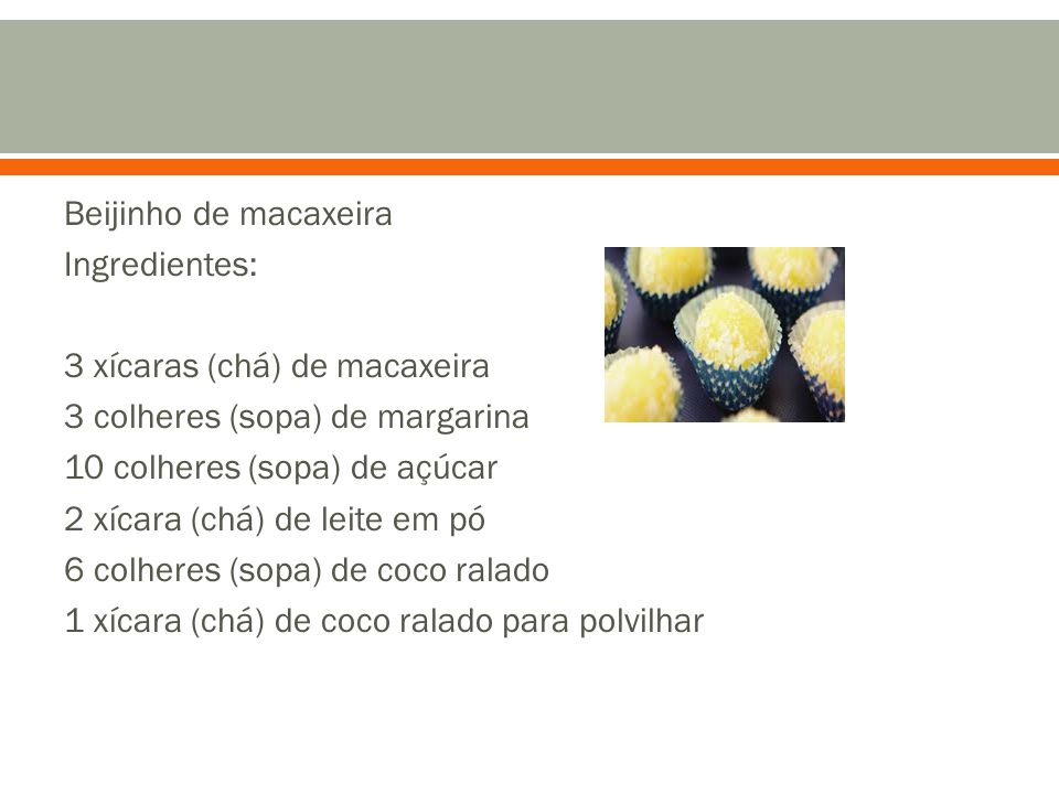 Beijinho de macaxeira Ingredientes: 3 xícaras (chá) de macaxeira 3 colheres (sopa) de margarina 10 colheres (sopa) de açúcar 2 xícara (chá) de leite e