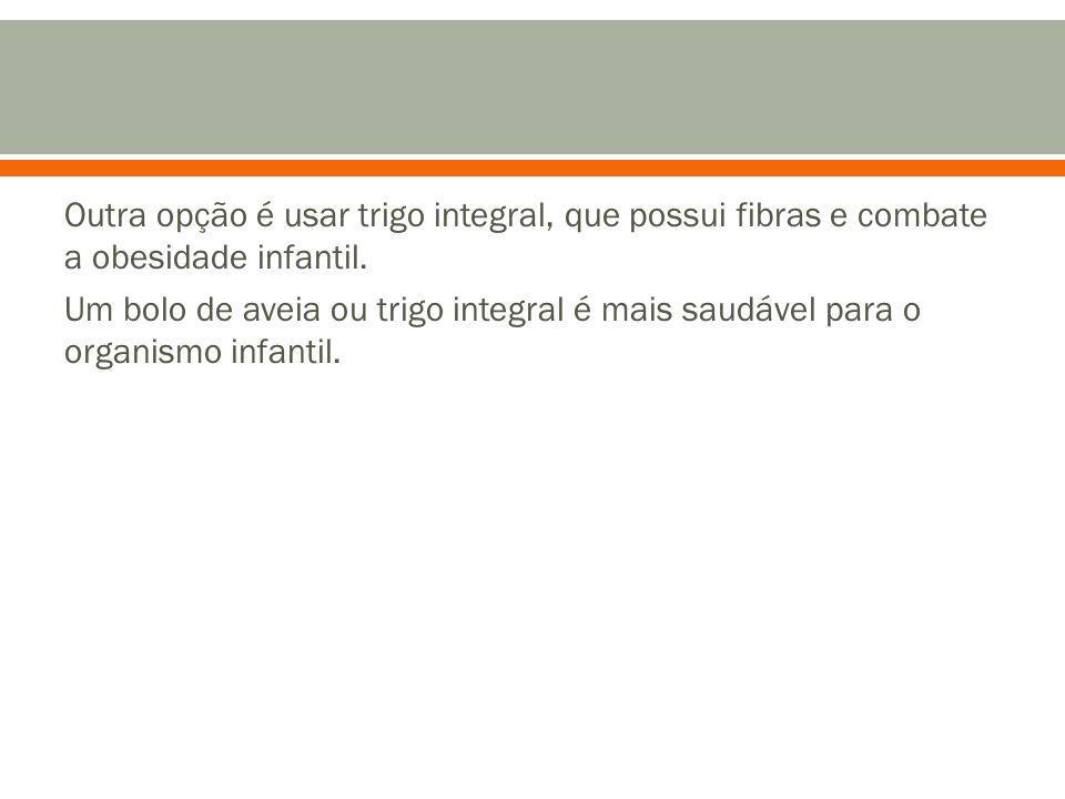 Outra opção é usar trigo integral, que possui fibras e combate a obesidade infantil.