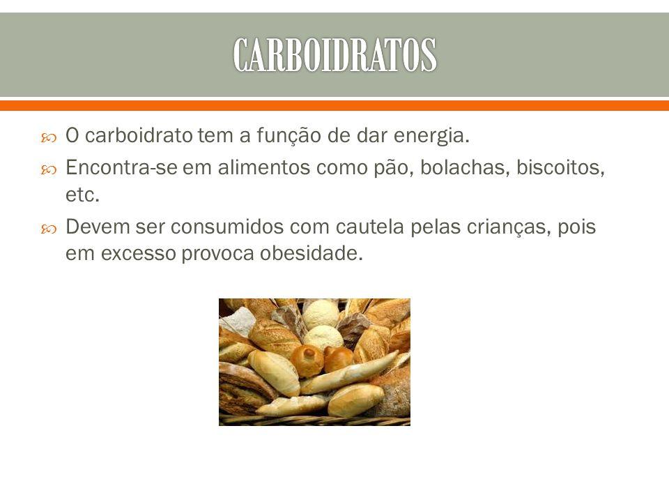  O carboidrato tem a função de dar energia.  Encontra-se em alimentos como pão, bolachas, biscoitos, etc.  Devem ser consumidos com cautela pelas c