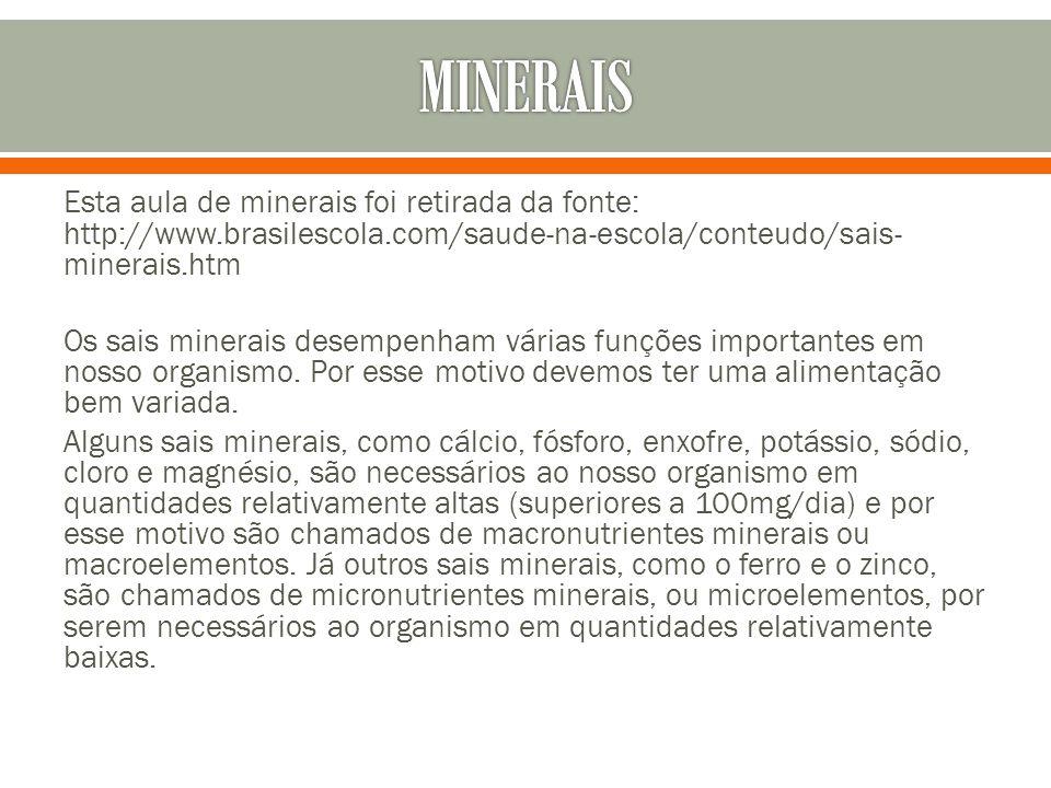 Esta aula de minerais foi retirada da fonte: http://www.brasilescola.com/saude-na-escola/conteudo/sais- minerais.htm Os sais minerais desempenham várias funções importantes em nosso organismo.