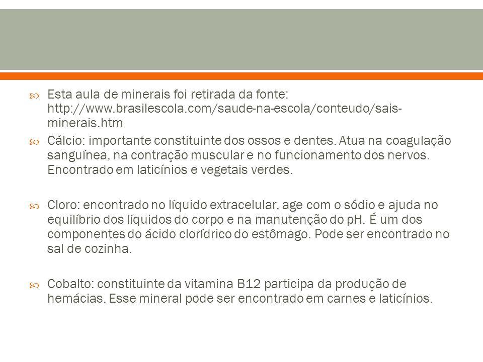  Esta aula de minerais foi retirada da fonte: http://www.brasilescola.com/saude-na-escola/conteudo/sais- minerais.htm  Cálcio: importante constituin