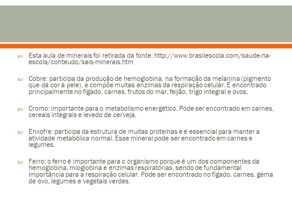  Esta aula de minerais foi retirada da fonte: http://www.brasilescola.com/saude-na- escola/conteudo/sais-minerais.htm  Cobre: participa da produção de hemoglobina, na formação da melanina (pigmento que dá cor à pele), e compõe muitas enzimas da respiração celular.