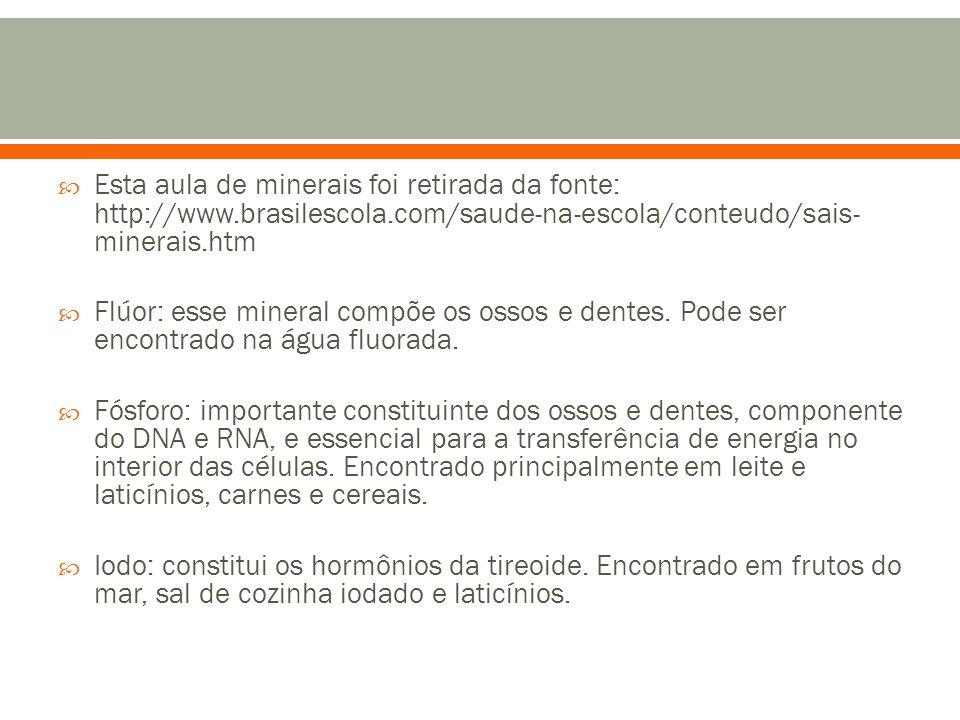  Esta aula de minerais foi retirada da fonte: http://www.brasilescola.com/saude-na-escola/conteudo/sais- minerais.htm  Flúor: esse mineral compõe os ossos e dentes.
