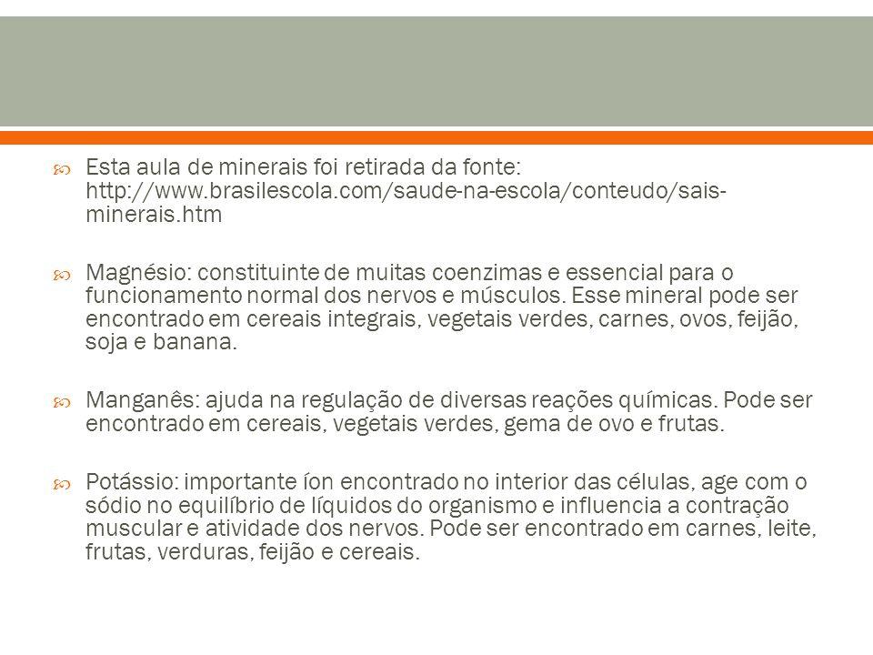  Esta aula de minerais foi retirada da fonte: http://www.brasilescola.com/saude-na-escola/conteudo/sais- minerais.htm  Magnésio: constituinte de muitas coenzimas e essencial para o funcionamento normal dos nervos e músculos.