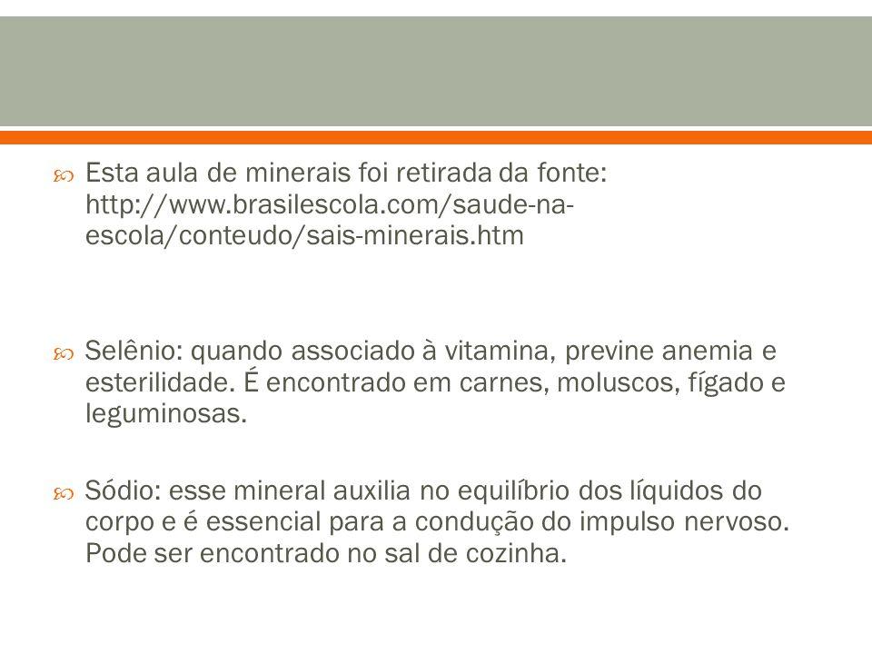  Esta aula de minerais foi retirada da fonte: http://www.brasilescola.com/saude-na- escola/conteudo/sais-minerais.htm  Selênio: quando associado à vitamina, previne anemia e esterilidade.