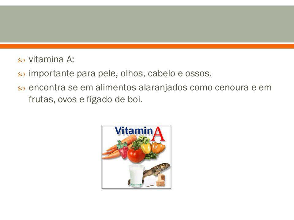  vitamina A:  importante para pele, olhos, cabelo e ossos.  encontra-se em alimentos alaranjados como cenoura e em frutas, ovos e fígado de boi.