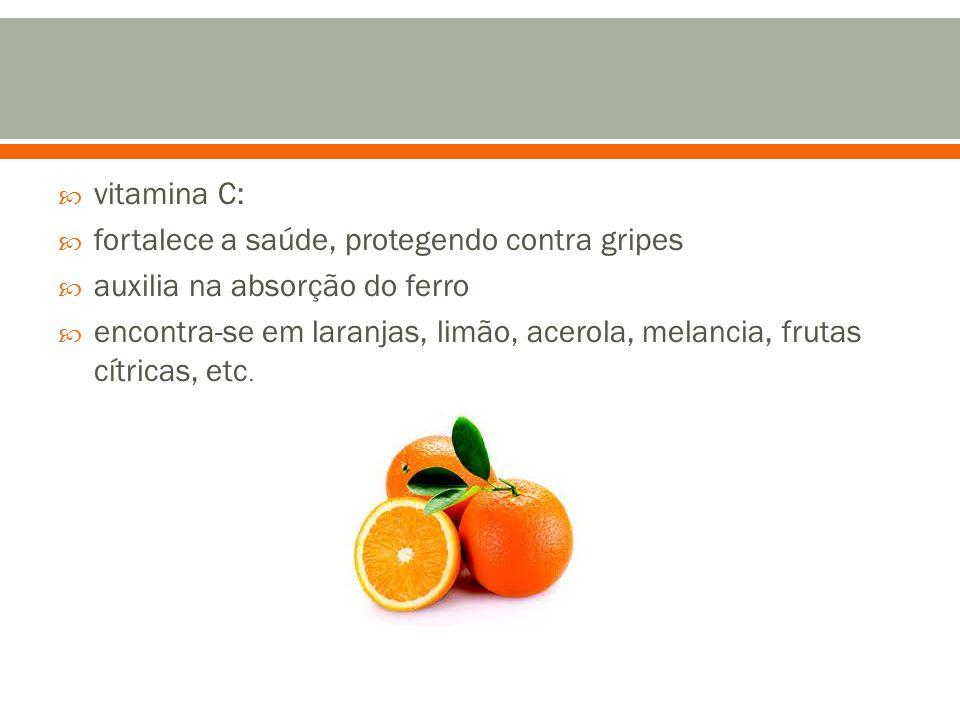  vitamina C:  fortalece a saúde, protegendo contra gripes  auxilia na absorção do ferro  encontra-se em laranjas, limão, acerola, melancia, frutas cítricas, etc.