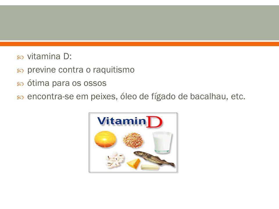  vitamina D:  previne contra o raquitismo  ótima para os ossos  encontra-se em peixes, óleo de fígado de bacalhau, etc.