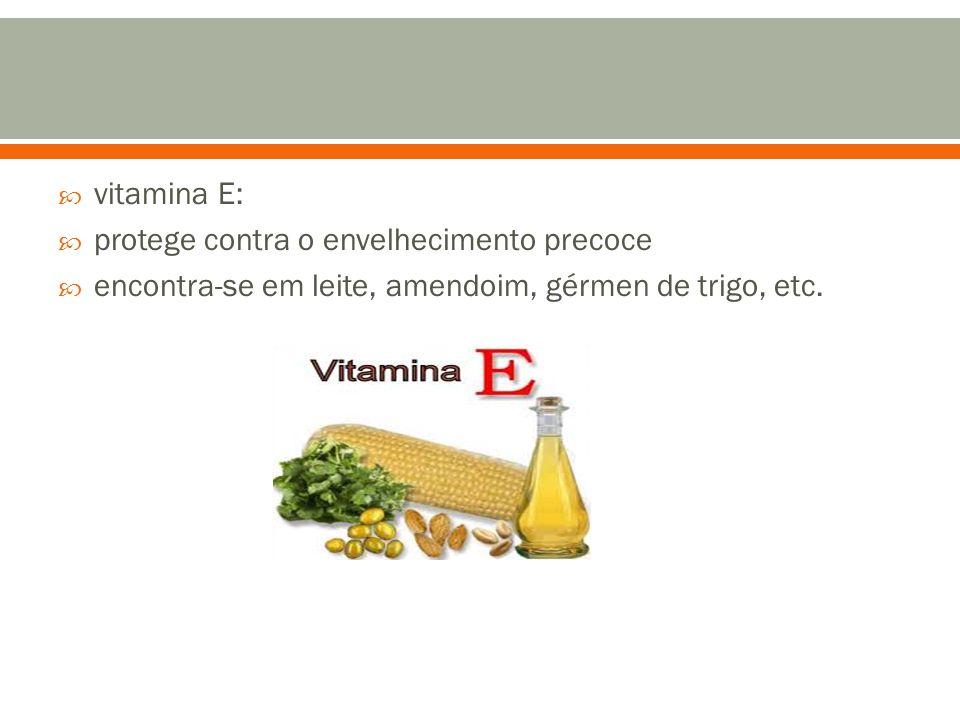  vitamina E:  protege contra o envelhecimento precoce  encontra-se em leite, amendoim, gérmen de trigo, etc.