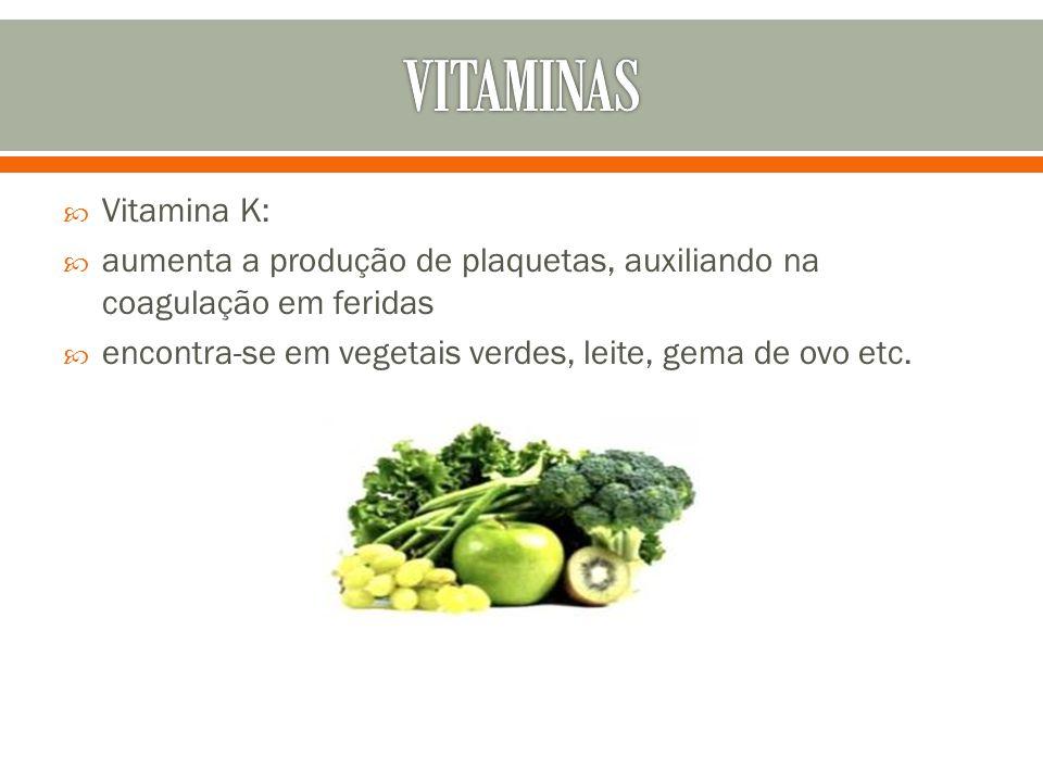  Vitamina K:  aumenta a produção de plaquetas, auxiliando na coagulação em feridas  encontra-se em vegetais verdes, leite, gema de ovo etc.