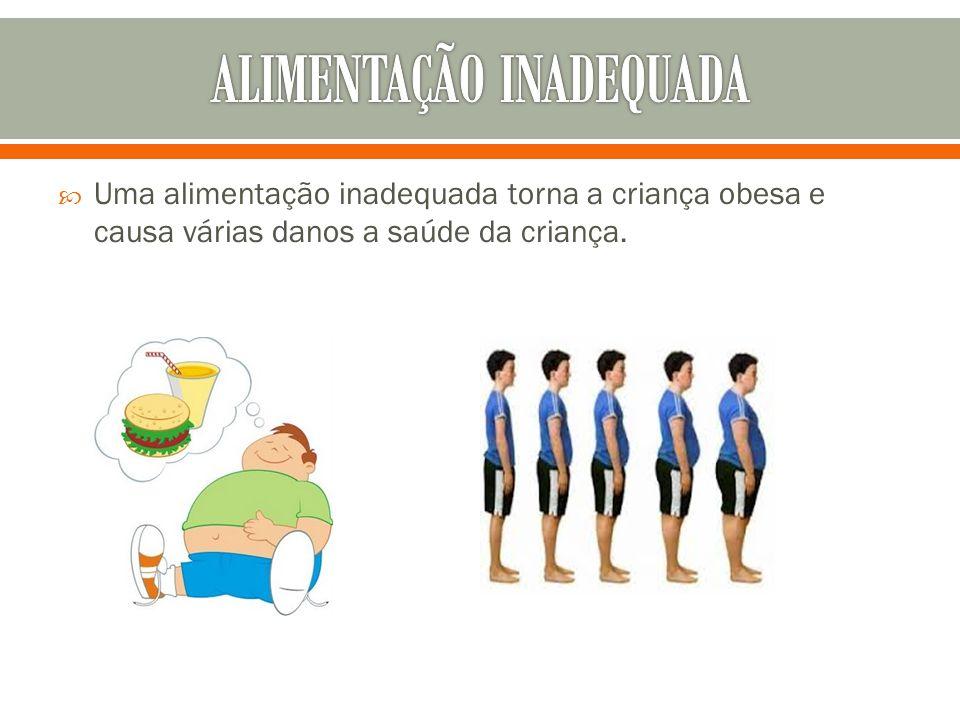  Uma alimentação inadequada torna a criança obesa e causa várias danos a saúde da criança.