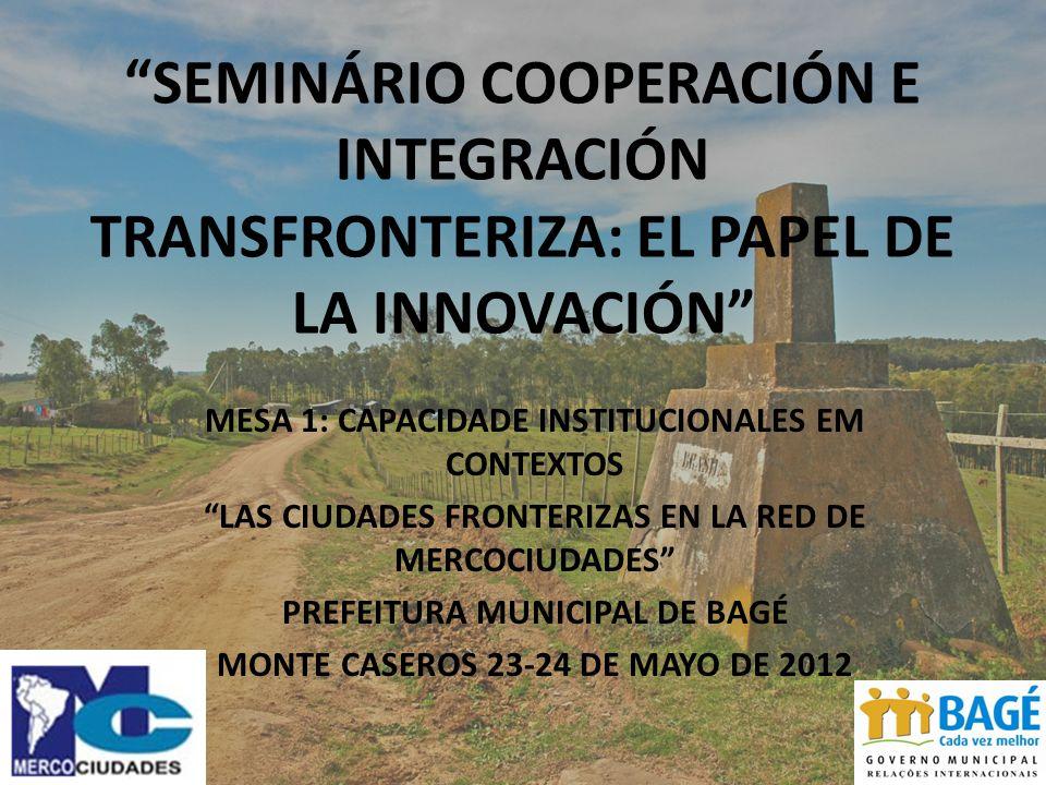 SEMINÁRIO COOPERACIÓN E INTEGRACIÓN TRANSFRONTERIZA: EL PAPEL DE LA INNOVACIÓN MESA 1: CAPACIDADE INSTITUCIONALES EM CONTEXTOS LAS CIUDADES FRONTERIZAS EN LA RED DE MERCOCIUDADES PREFEITURA MUNICIPAL DE BAGÉ MONTE CASEROS 23-24 DE MAYO DE 2012