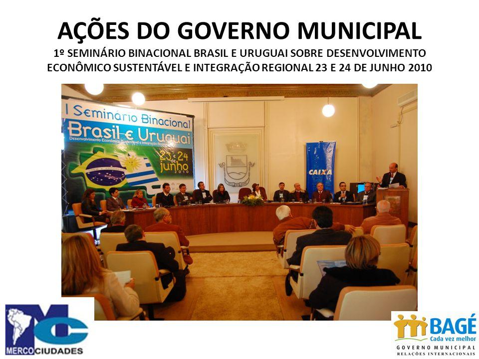 AÇÕES DO GOVERNO MUNICIPAL 1º SEMINÁRIO BINACIONAL BRASIL E URUGUAI SOBRE DESENVOLVIMENTO ECONÔMICO SUSTENTÁVEL E INTEGRAÇÃO REGIONAL 23 E 24 DE JUNHO 2010