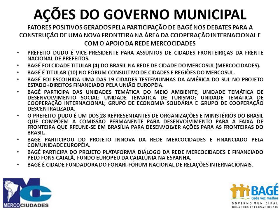 AÇÕES DO GOVERNO MUNICIPAL FATORES POSITIVOS GERADOS PELA PARTICIPAÇÃO DE BAGÉ NOS DEBATES PARA A CONSTRUÇÃO DE UMA NOVA FRONTEIRA NA ÁREA DA COOPERAÇÃO INTERNACIONAL E COM O APOIO DA REDE MERCOCIDADES PREFEITO DUDU É VICE-PRESIDENTE PARA ASSUNTOS DE CIDADES FRONTEIRIÇAS DA FRENTE NACIONAL DE PREFEITOS.
