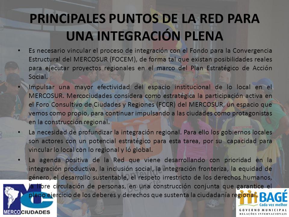PRINCIPALES PUNTOS DE LA RED PARA UNA INTEGRACIÓN PLENA Es necesario vincular el proceso de integración con el Fondo para la Convergencia Estructural del MERCOSUR (FOCEM), de forma tal que existan posibilidades reales para ejecutar proyectos regionales en el marco del Plan Estratégico de Acción Social.