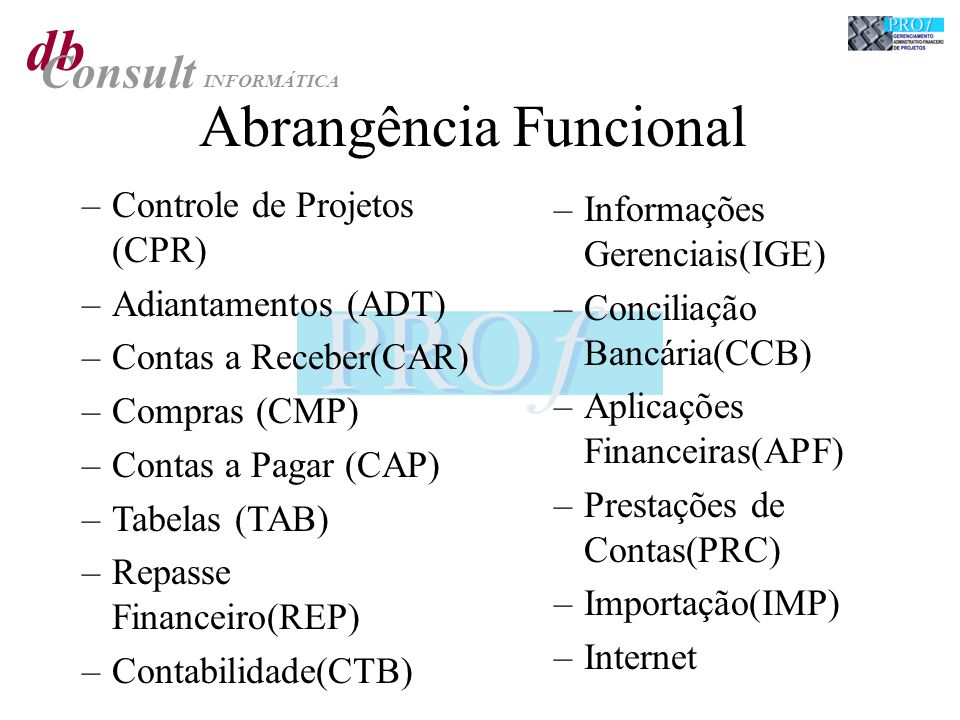 db Consult INFORMÁTICA Abrangência Funcional –Controle de Projetos (CPR) –Adiantamentos (ADT) –Contas a Receber(CAR) –Compras (CMP) –Contas a Pagar (CAP) –Tabelas (TAB) –Repasse Financeiro(REP) –Contabilidade(CTB) –Informações Gerenciais(IGE) –Conciliação Bancária(CCB) –Aplicações Financeiras(APF) –Prestações de Contas(PRC) –Importação(IMP) –Internet