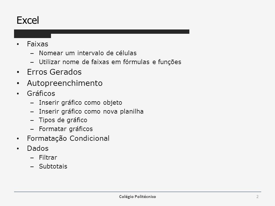 Excel Faixas – Nomear um intervalo de células – Utilizar nome de faixas em fórmulas e funções Erros Gerados Autopreenchimento Gráficos – Inserir gráfico como objeto – Inserir gráfico como nova planilha – Tipos de gráfico – Formatar gráficos Formatação Condicional Dados – Filtrar – Subtotais Colégio Politécnico2