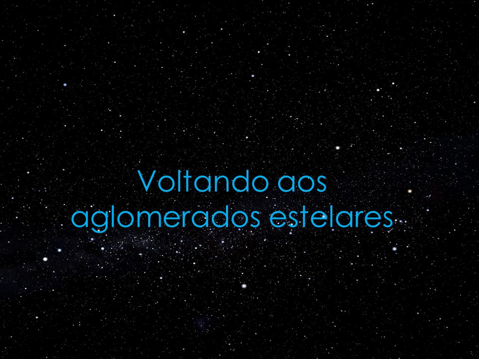 Há dois tipos de aglomerados estelares aglomerados abertos (ou galácticos) Exemplos: Pleiades, Hyades, caixinha de joias.PleiadesHyadescaixinha de joias.