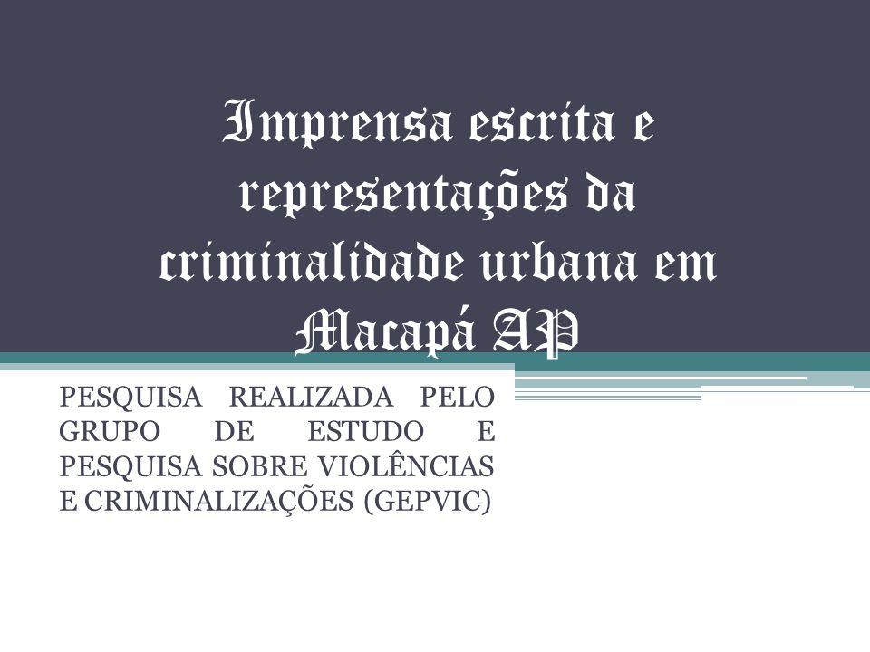 Imprensa escrita e representações da criminalidade urbana em Macapá AP PESQUISA REALIZADA PELO GRUPO DE ESTUDO E PESQUISA SOBRE VIOLÊNCIAS E CRIMINALIZAÇÕES (GEPVIC)