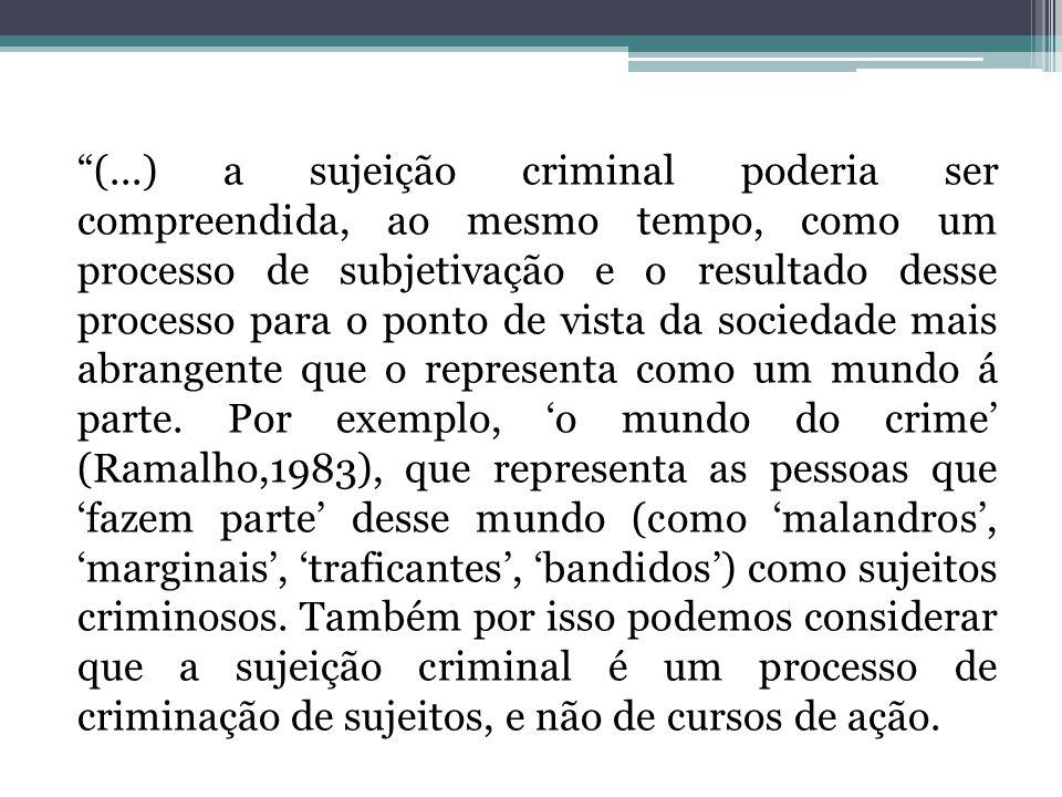 (...) a sujeição criminal poderia ser compreendida, ao mesmo tempo, como um processo de subjetivação e o resultado desse processo para o ponto de vista da sociedade mais abrangente que o representa como um mundo á parte.