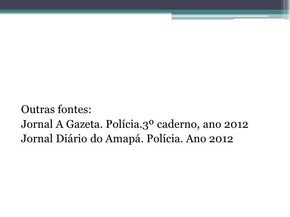 Outras fontes: Jornal A Gazeta. Polícia.3º caderno, ano 2012 Jornal Diário do Amapá.