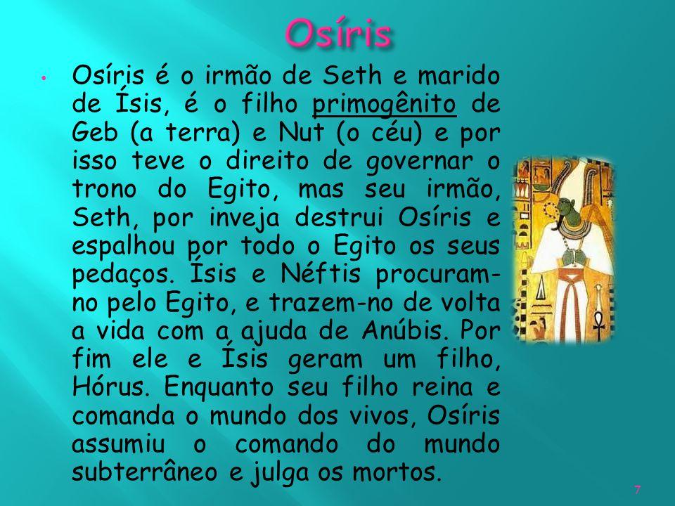 Osíris é o irmão de Seth e marido de Ísis, é o filho primogênito de Geb (a terra) e Nut (o céu) e por isso teve o direito de governar o trono do Egito, mas seu irmão, Seth, por inveja destrui Osíris e espalhou por todo o Egito os seus pedaços.