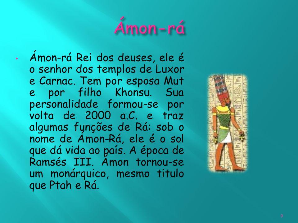 Ámon-rá Rei dos deuses, ele é o senhor dos templos de Luxor e Carnac. Tem por esposa Mut e por filho Khonsu. Sua personalidade formou-se por volta de