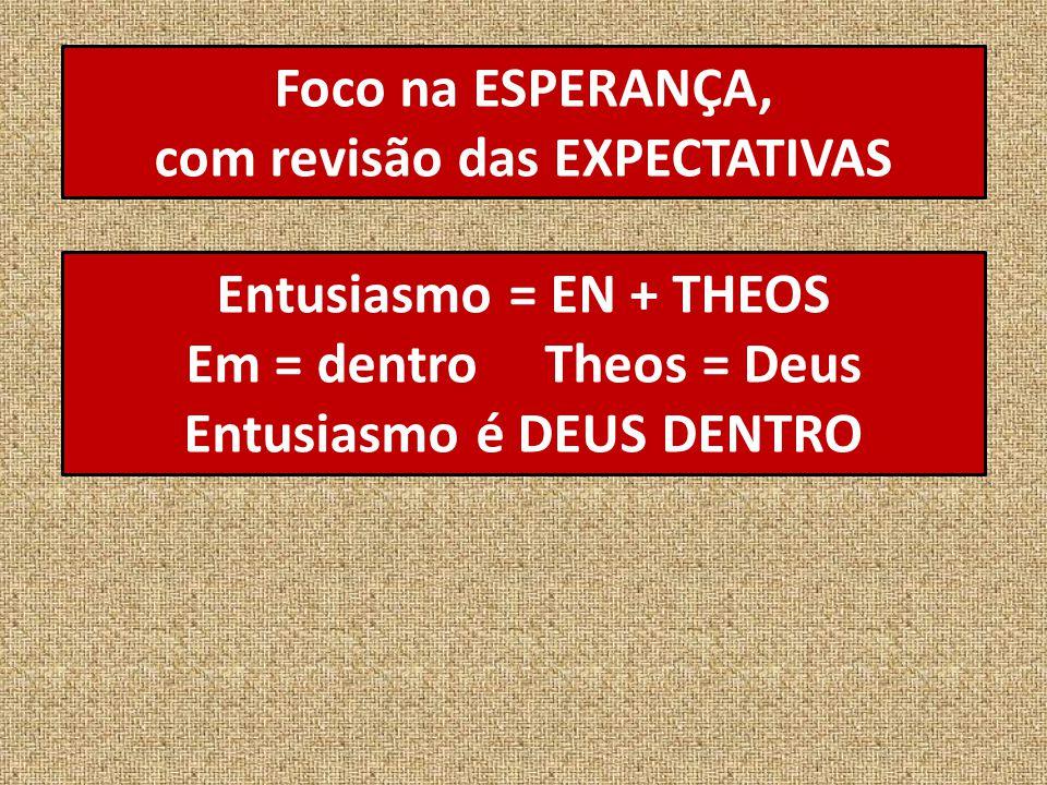 Foco na ESPERANÇA, com revisão das EXPECTATIVAS Entusiasmo = EN + THEOS Em = dentro Theos = Deus Entusiasmo é DEUS DENTRO