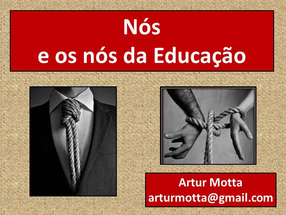 Nós e os nós da Educação Artur Motta arturmotta@gmail.com
