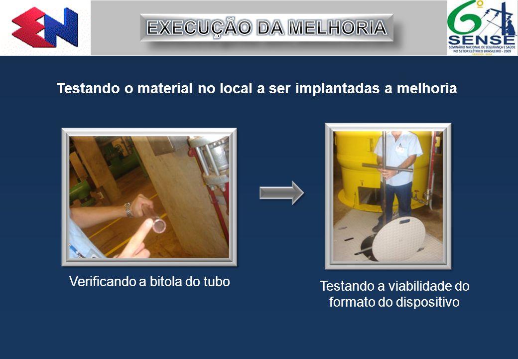 Verificando a bitola do tubo Testando a viabilidade do formato do dispositivo Testando o material no local a ser implantadas a melhoria
