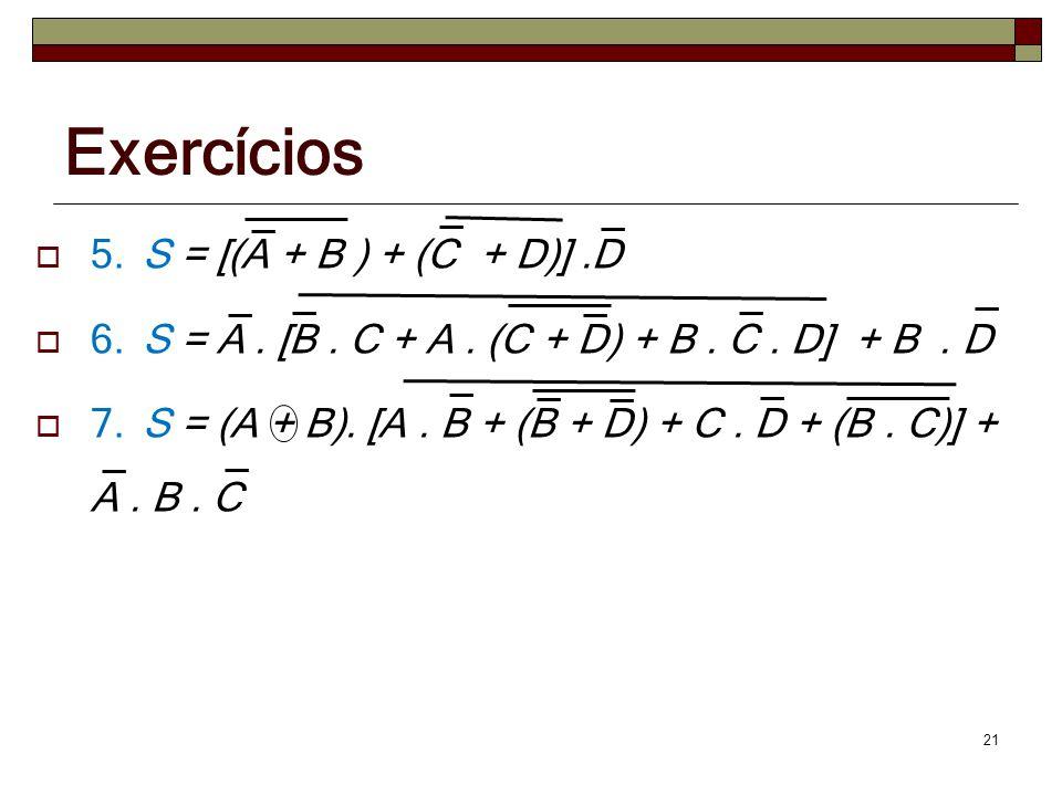 Exercícios  5. S = [(A + B ) + (C + D)].D  6. S = A. [B. C + A. (C + D) + B. C. D] + B. D  7. S = (A + B). [A. B + (B + D) + C. D + (B. C)] + A. B.