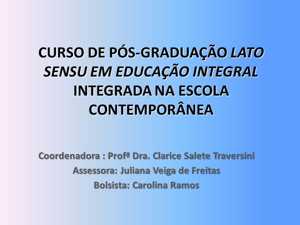 CURSO DE PÓS-GRADUAÇÃO LATO SENSU EM EDUCAÇÃO INTEGRAL INTEGRADA NA ESCOLA CONTEMPORÂNEA Coordenadora : Profª Dra. Clarice Salete Traversini Assessora