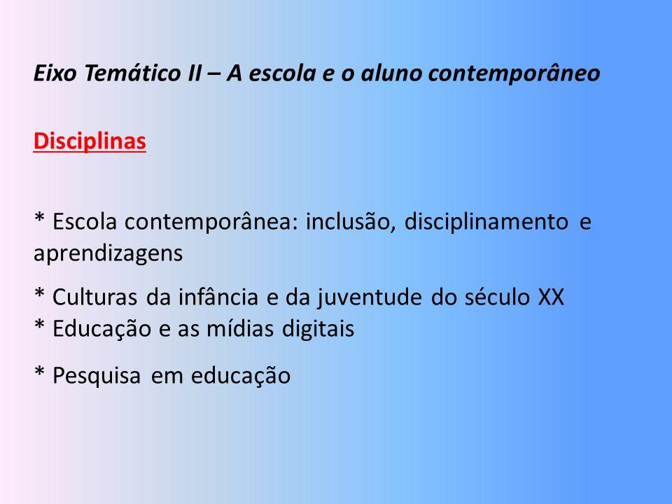 Eixo Temático II – A escola e o aluno contemporâneo Disciplinas * Escola contemporânea: inclusão, disciplinamento e aprendizagens * Culturas da infânc