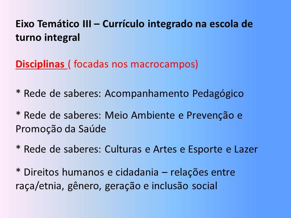 Eixo Temático III – Currículo integrado na escola de turno integral Disciplinas ( focadas nos macrocampos) * Rede de saberes: Acompanhamento Pedagógic