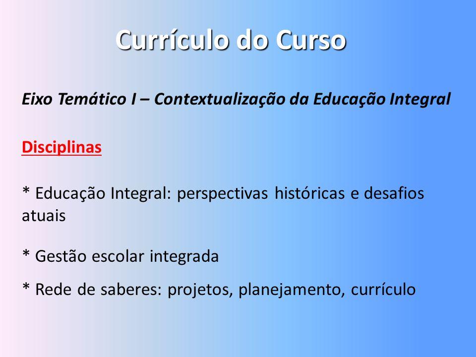 Currículo do Curso Eixo Temático I – Contextualização da Educação Integral Disciplinas * Educação Integral: perspectivas históricas e desafios atuais