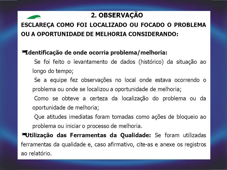 2. OBSERVAÇÃO ESCLAREÇA COMO FOI LOCALIZADO OU FOCADO O PROBLEMA OU A OPORTUNIDADE DE MELHORIA CONSIDERANDO:  Identificação de onde ocorria problema/