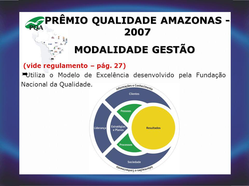PRÊMIO QUALIDADE AMAZONAS - 2007 MODALIDADE GESTÃO (vide regulamento – pág. 27)  Utiliza o Modelo de Excelência desenvolvido pela Fundação Nacional d